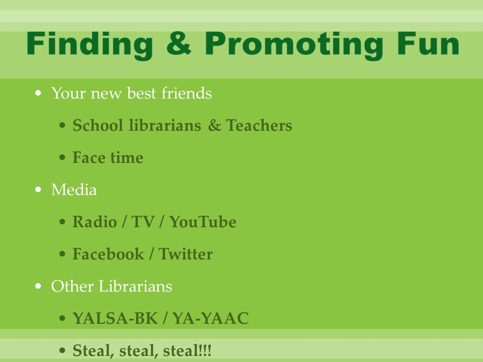 Your new best friends School librarians & Teachers Face time Media Radio / TV / YouTube Facebook / Twitter Other Librarians YALSA-BK / YA-YAAC Steal, steal, steal!!!