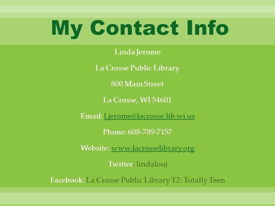 Linda Jerome La Crosse Public Library 800 Main Street La Crosse, WI 54601 Email: l.jerome@lacrosse.lib.wi.usl.jerome@lacrosse.lib.wi.us Phone: 608-789-7157 Website: www.lacrosselibrary.orgwww.lacrosselibrary.org Twitter: lindalouj Facebook: La Crosse Public Library T2: Totally Teen