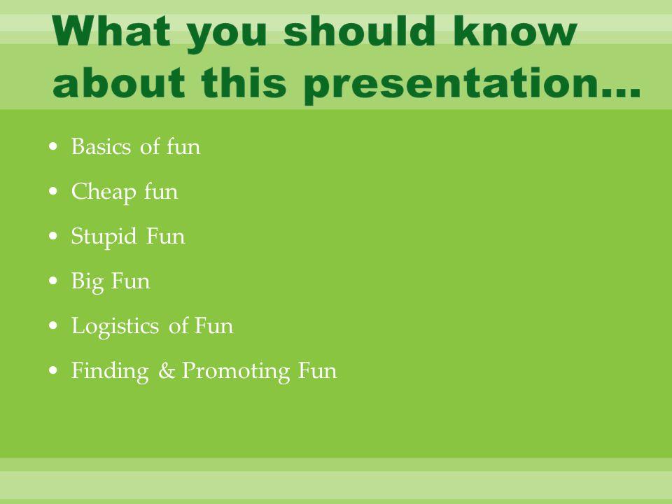 Basics of fun Cheap fun Stupid Fun Big Fun Logistics of Fun Finding & Promoting Fun