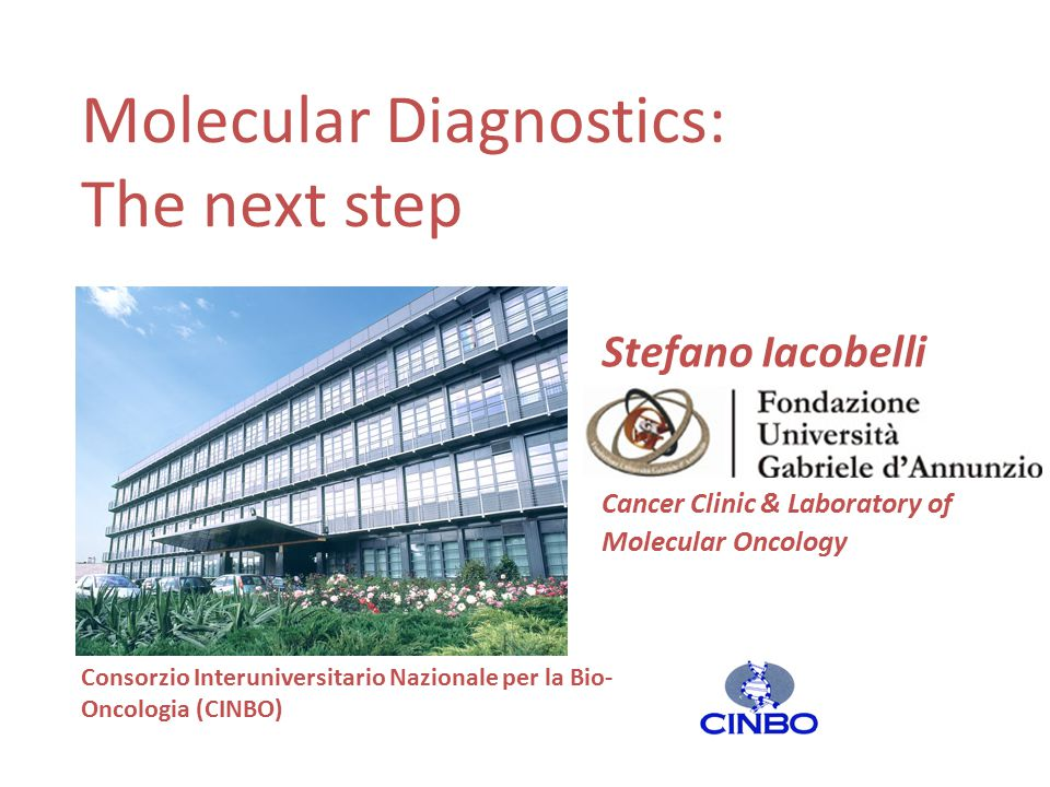 Molecular Diagnostics: The next step Stefano Iacobelli Cancer Clinic & Laboratory of Molecular Oncology Consorzio Interuniversitario Nazionale per la Bio- Oncologia (CINBO)