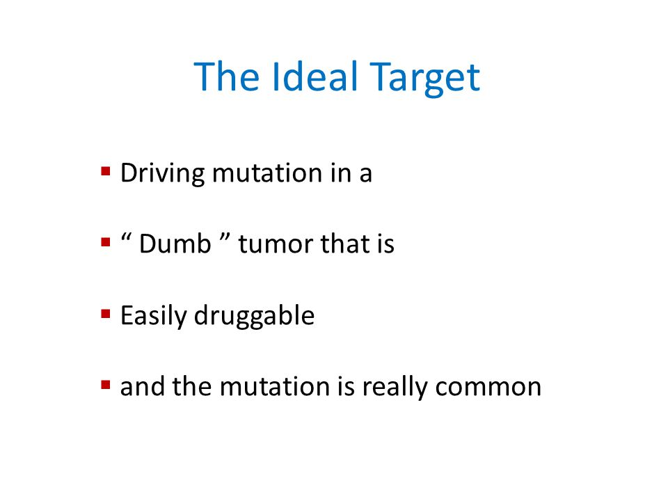 The Ideal Target  Driving mutation in a  Dumb tumor that is  Easily druggable  and the mutation is really common