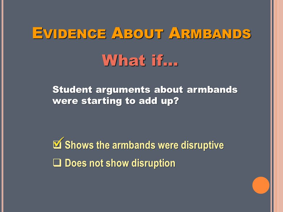 E VIDENCE A BOUT A RMBANDS Shows the armbands were disruptive Does NOT show disruption Writing a threatening note during class At lunch, someone says the armbands are stupid Threatening to beat up a student on the school bus Making a face during class Shoving a student into a locker between classes Arguing stops when teacher says it's time to begin class Arguments starting to add up People arguing about singing, not about armbands A fun debate about armbands