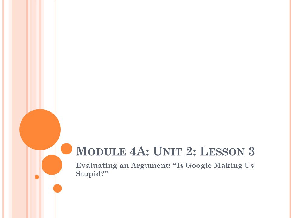 M ODULE 4A: U NIT 2: L ESSON 3 Evaluating an Argument: Is Google Making Us Stupid