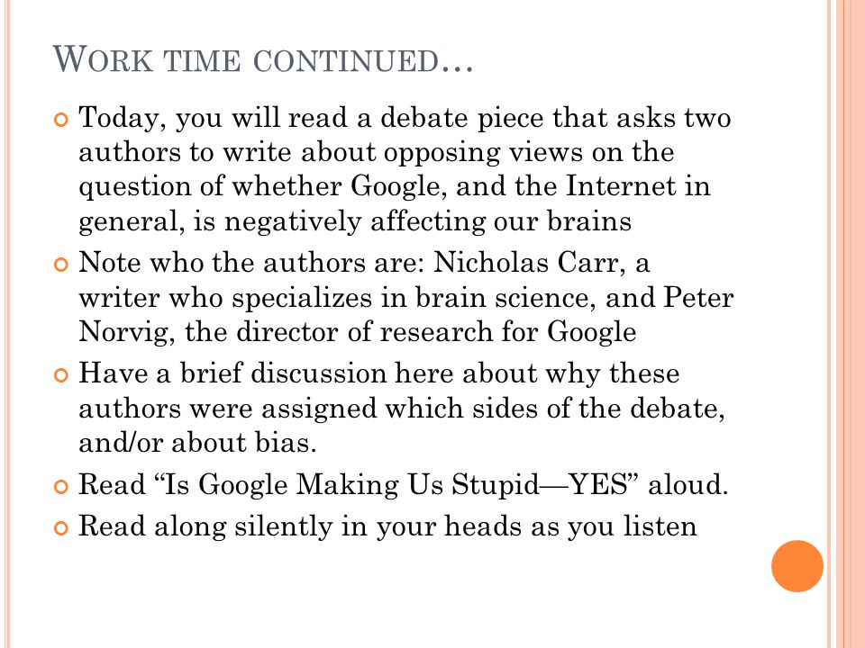W ORK TIME CONTINUED … Today, you will read a debate piece that asks two authors to write about opposing views on the question of whether Google, and the Internet in general, is negatively affecting our brains Note who the authors are: Nicholas Carr, a writer who specializes in brain science, and Peter Norvig, the director of research for Google Have a brief discussion here about why these authors were assigned which sides of the debate, and/or about bias.