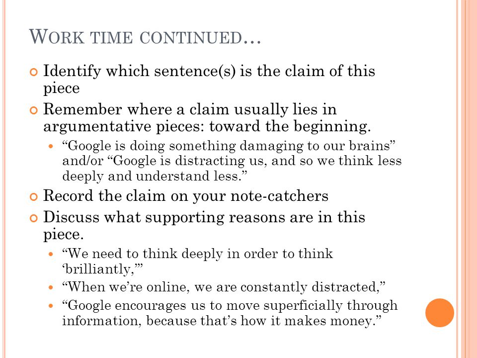 W ORK TIME CONTINUED … Identify which sentence(s) is the claim of this piece Remember where a claim usually lies in argumentative pieces: toward the beginning.