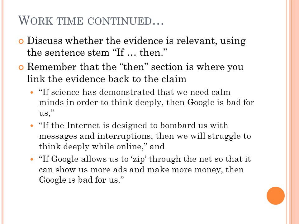 W ORK TIME CONTINUED … Discuss whether the evidence is relevant, using the sentence stem If … then. Remember that the then section is where you link the evidence back to the claim If science has demonstrated that we need calm minds in order to think deeply, then Google is bad for us, If the Internet is designed to bombard us with messages and interruptions, then we will struggle to think deeply while online, and If Google allows us to 'zip' through the net so that it can show us more ads and make more money, then Google is bad for us.
