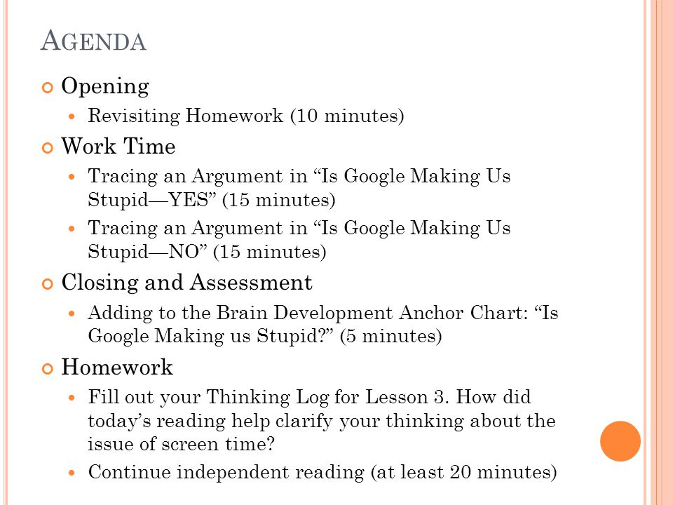A GENDA Opening Revisiting Homework (10 minutes) Work Time Tracing an Argument in Is Google Making Us Stupid—YES (15 minutes) Tracing an Argument in Is Google Making Us Stupid—NO (15 minutes) Closing and Assessment Adding to the Brain Development Anchor Chart: Is Google Making us Stupid (5 minutes) Homework Fill out your Thinking Log for Lesson 3.
