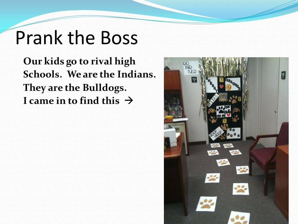 Prank the Boss Our kids go to rival high Schools. We are the Indians.