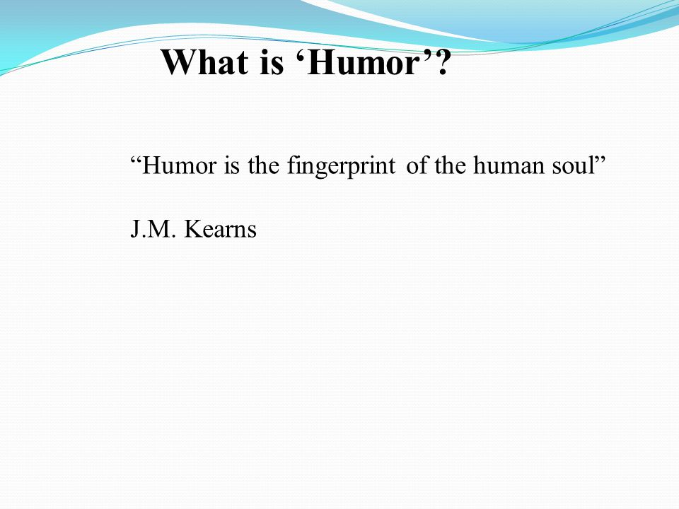 What is 'Humor' Humor is the fingerprint of the human soul J.M. Kearns