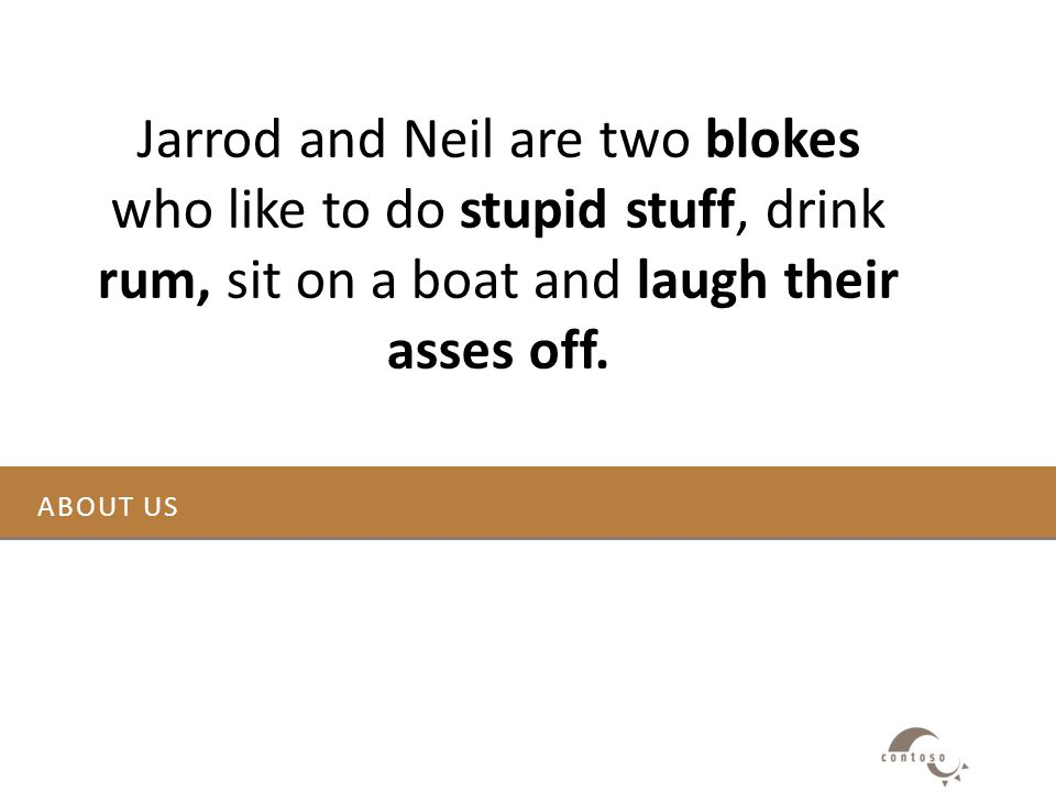 ABOUT US Jarrod and Neil are two blokes who like to do stupid stuff, drink rum, sit on a boat and laugh their asses off.