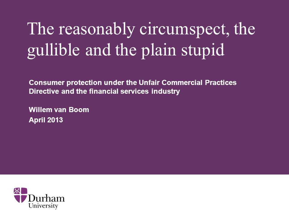 The reasonably circumspect, the gullible and the plain stupid Consumer protection under the Unfair Commercial Practices Directive and the financial services industry Willem van Boom April 2013