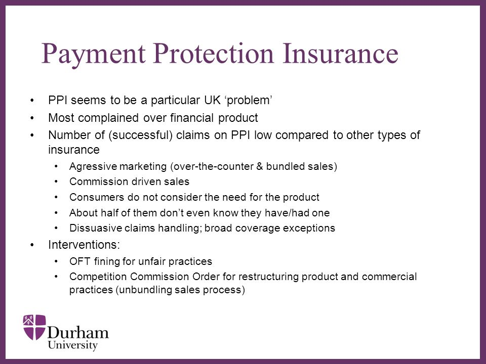 ∂ Payment Protection Insurance PPI seems to be a particular UK 'problem' Most complained over financial product Number of (successful) claims on PPI low compared to other types of insurance Agressive marketing (over-the-counter & bundled sales) Commission driven sales Consumers do not consider the need for the product About half of them don't even know they have/had one Dissuasive claims handling; broad coverage exceptions Interventions: OFT fining for unfair practices Competition Commission Order for restructuring product and commercial practices (unbundling sales process)