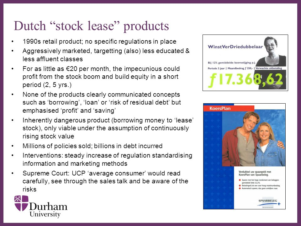 ∂ Dutch stock lease products 1990s retail product; no specific regulations in place Aggressively marketed, targetting (also) less educated & less affluent classes For as little as €20 per month, the impecunious could profit from the stock boom and build equity in a short period (2, 5 yrs.) None of the products clearly communicated concepts such as 'borrowing', 'loan' or 'risk of residual debt' but emphasised 'profit' and 'saving' Inherently dangerous product (borrowing money to 'lease' stock), only viable under the assumption of continuously rising stock value Millions of policies sold; billions in debt incurred Interventions: steady increase of regulation standardising information and marketing methods Supreme Court: UCP 'average consumer' would read carefully, see through the sales talk and be aware of the risks