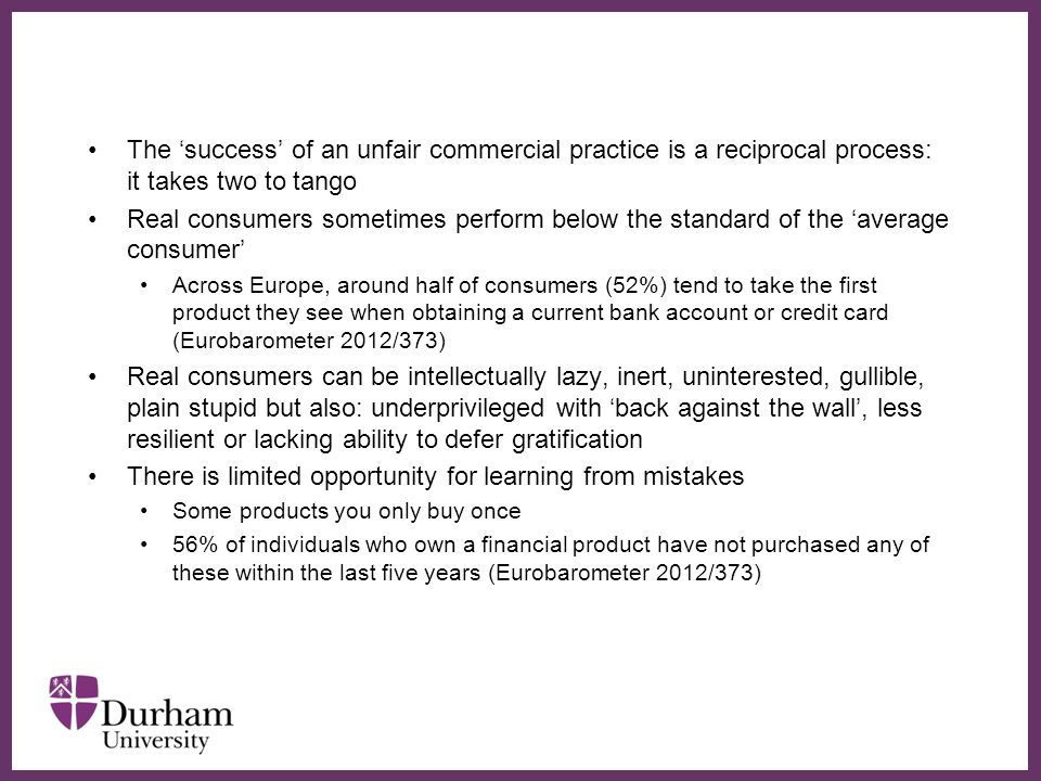 ∂ The 'success' of an unfair commercial practice is a reciprocal process: it takes two to tango Real consumers sometimes perform below the standard of the 'average consumer' Across Europe, around half of consumers (52%) tend to take the first product they see when obtaining a current bank account or credit card (Eurobarometer 2012/373) Real consumers can be intellectually lazy, inert, uninterested, gullible, plain stupid but also: underprivileged with 'back against the wall', less resilient or lacking ability to defer gratification There is limited opportunity for learning from mistakes Some products you only buy once 56% of individuals who own a financial product have not purchased any of these within the last five years (Eurobarometer 2012/373)
