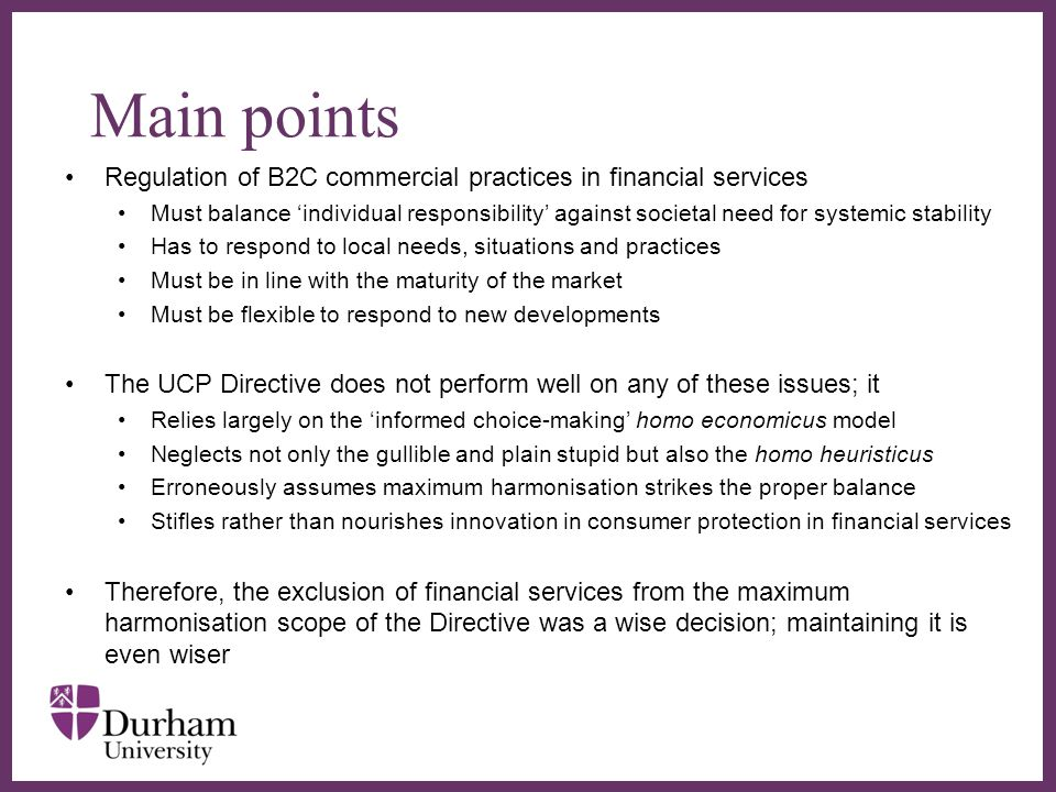 ∂ Main points Regulation of B2C commercial practices in financial services Must balance 'individual responsibility' against societal need for systemic stability Has to respond to local needs, situations and practices Must be in line with the maturity of the market Must be flexible to respond to new developments The UCP Directive does not perform well on any of these issues; it Relies largely on the 'informed choice-making' homo economicus model Neglects not only the gullible and plain stupid but also the homo heuristicus Erroneously assumes maximum harmonisation strikes the proper balance Stifles rather than nourishes innovation in consumer protection in financial services Therefore, the exclusion of financial services from the maximum harmonisation scope of the Directive was a wise decision; maintaining it is even wiser