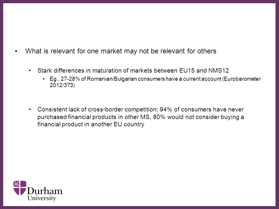 ∂ What is relevant for one market may not be relevant for others Stark differences in maturation of markets between EU15 and NMS12 Eg., 27-28% of Romanian/Bulgarian consumers have a current account (Eurobarometer 2012/373) Consistent lack of cross-border competition: 94% of consumers have never purchased financial products in other MS, 80% would not consider buying a financial product in another EU country