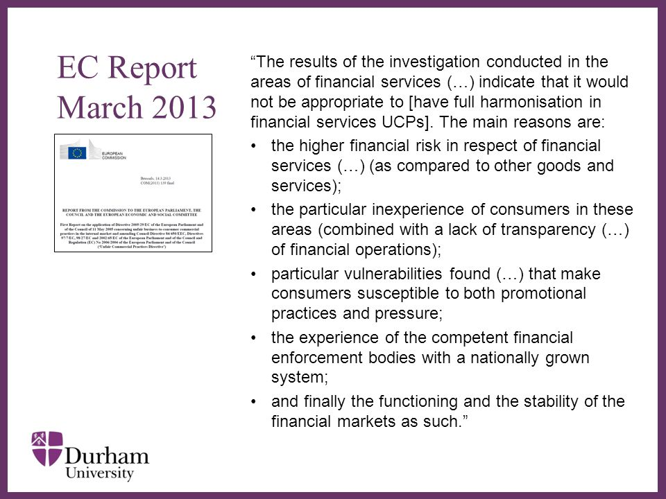 ∂ EC Report March 2013 The results of the investigation conducted in the areas of financial services (…) indicate that it would not be appropriate to [have full harmonisation in financial services UCPs].