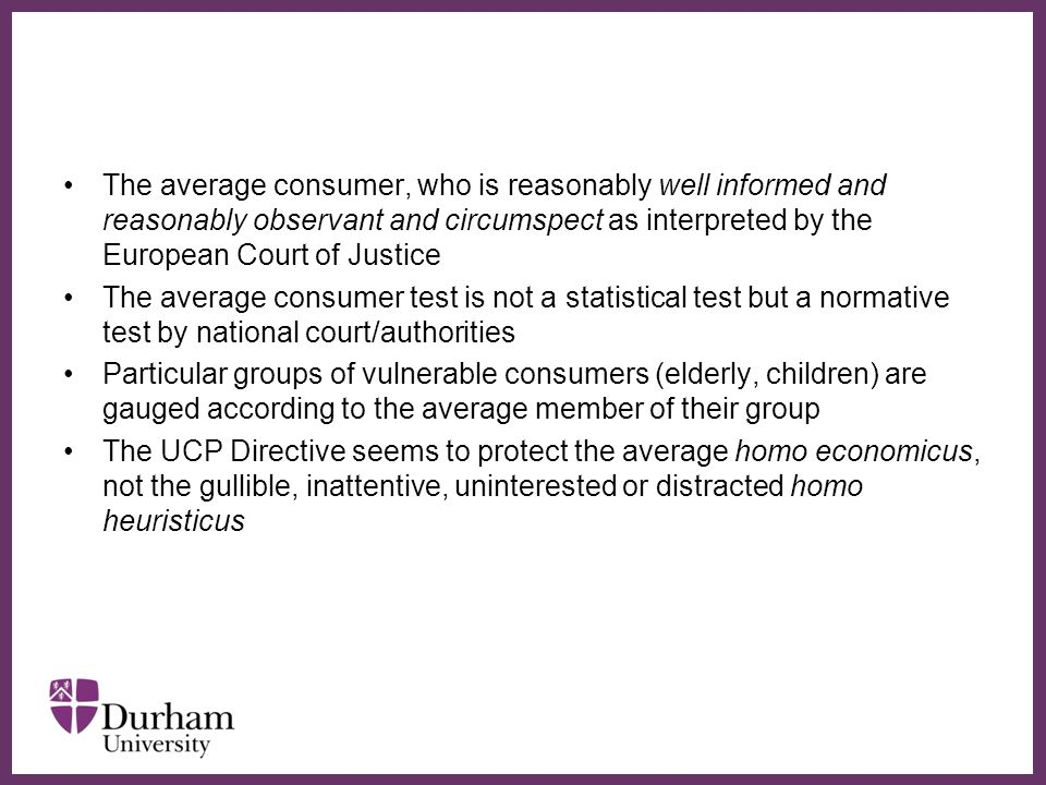 ∂ The average consumer, who is reasonably well informed and reasonably observant and circumspect as interpreted by the European Court of Justice The average consumer test is not a statistical test but a normative test by national court/authorities Particular groups of vulnerable consumers (elderly, children) are gauged according to the average member of their group The UCP Directive seems to protect the average homo economicus, not the gullible, inattentive, uninterested or distracted homo heuristicus