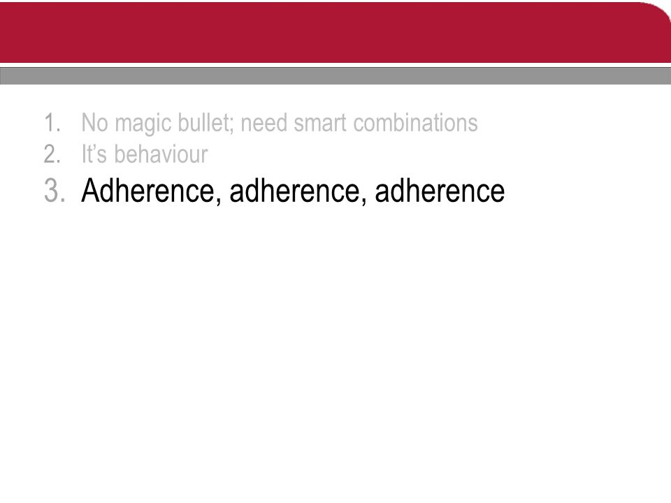 1.No magic bullet; need smart combinations 2.It's behaviour 3.Adherence, adherence, adherence