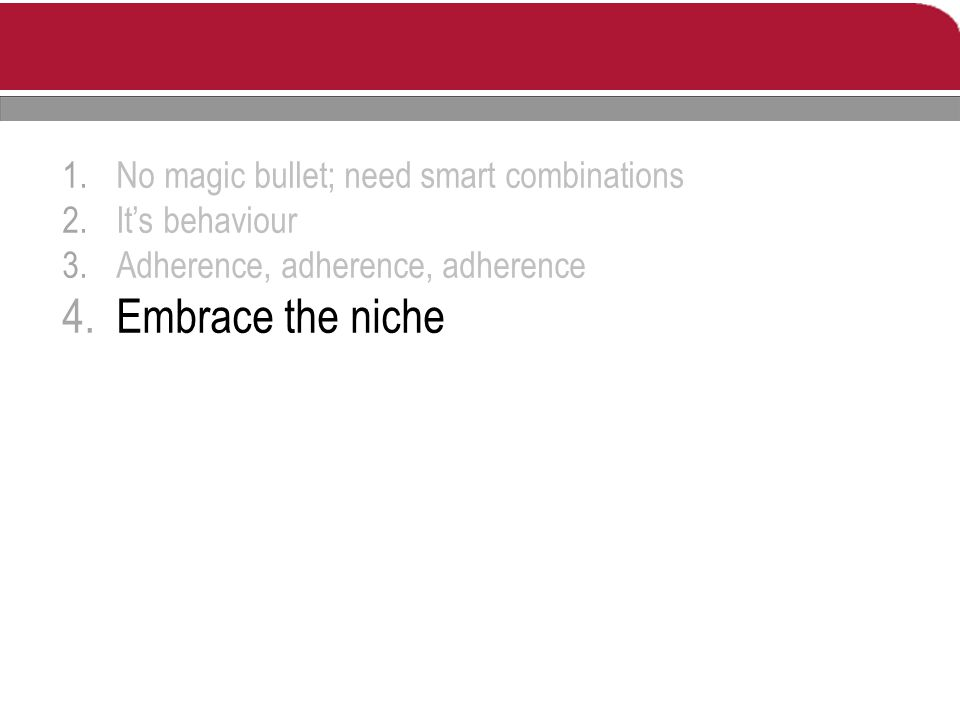 1.No magic bullet; need smart combinations 2.It's behaviour 3.Adherence, adherence, adherence 4.Embrace the niche