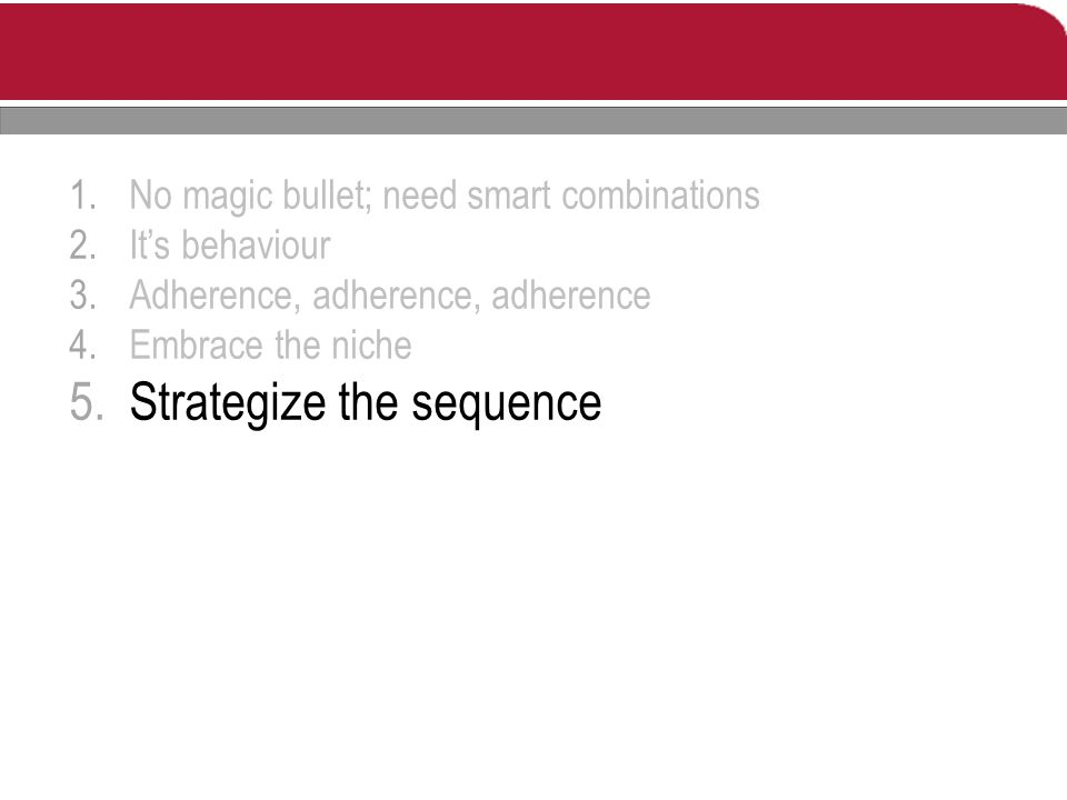 1.No magic bullet; need smart combinations 2.It's behaviour 3.Adherence, adherence, adherence 4.Embrace the niche 5.Strategize the sequence