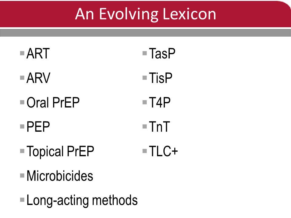 An Evolving Lexicon  ART  ARV  Oral PrEP  PEP  Topical PrEP  Microbicides  Long-acting methods  TasP  TisP  T4P  TnT  TLC+