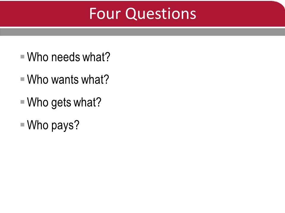 Four Questions  Who needs what  Who wants what  Who gets what  Who pays