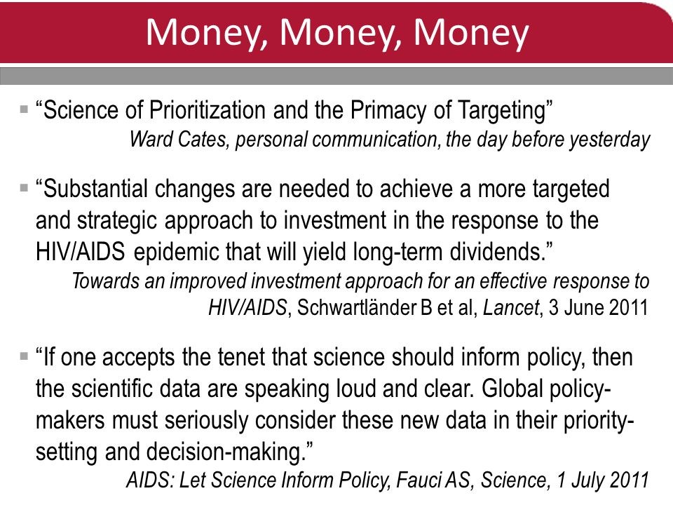 Money, Money, Money  Science of Prioritization and the Primacy of Targeting Ward Cates, personal communication, the day before yesterday  Substantial changes are needed to achieve a more targeted and strategic approach to investment in the response to the HIV/AIDS epidemic that will yield long-term dividends. Towards an improved investment approach for an effective response to HIV/AIDS, Schwartländer B et al, Lancet, 3 June 2011  If one accepts the tenet that science should inform policy, then the scientific data are speaking loud and clear.