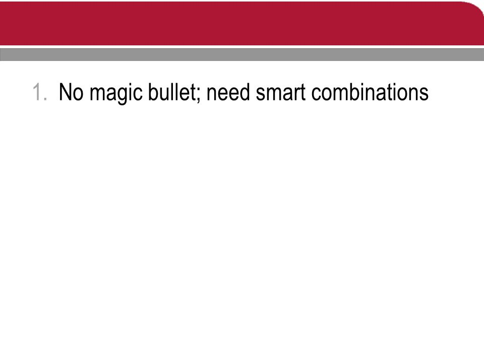 1.No magic bullet; need smart combinations