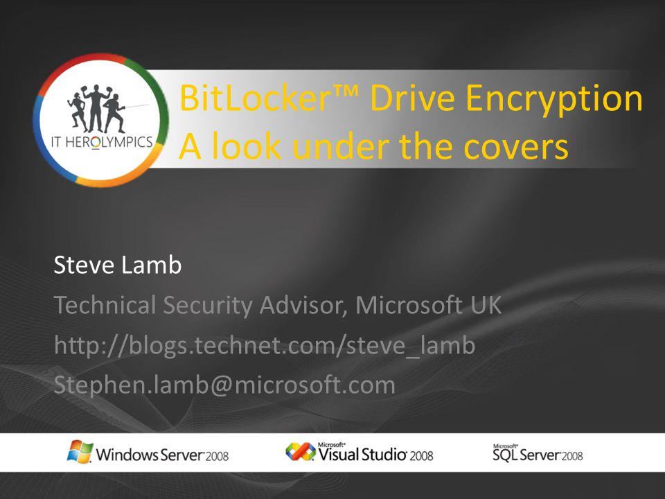 BitLocker™ Drive Encryption A look under the covers Steve Lamb Technical Security Advisor, Microsoft UK http://blogs.technet.com/steve_lamb Stephen.la