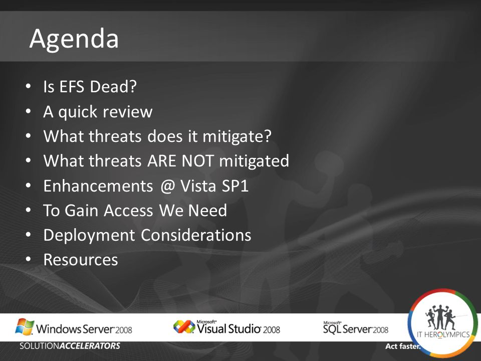 Agenda Is EFS Dead? A quick review What threats does it mitigate? What threats ARE NOT mitigated Enhancements @ Vista SP1 To Gain Access We Need Deplo