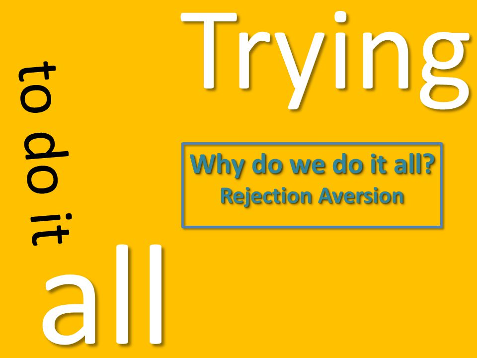 Trying to do it all Why do we do it all? Rejection Aversion Why do we do it all? Rejection Aversion