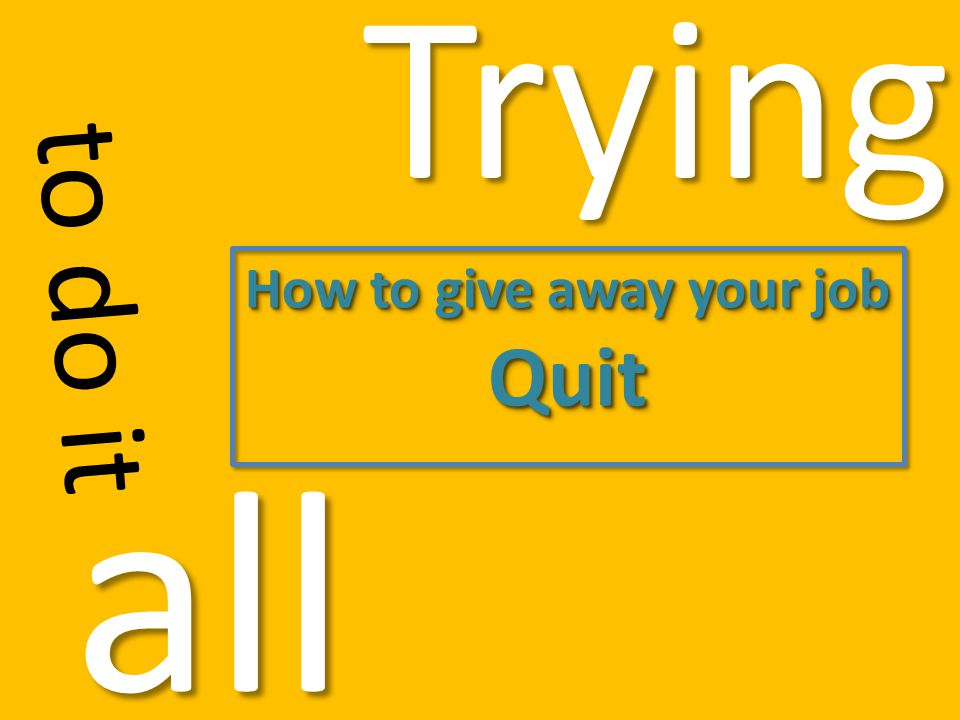Trying to do it all How to give away your job Quit Quit