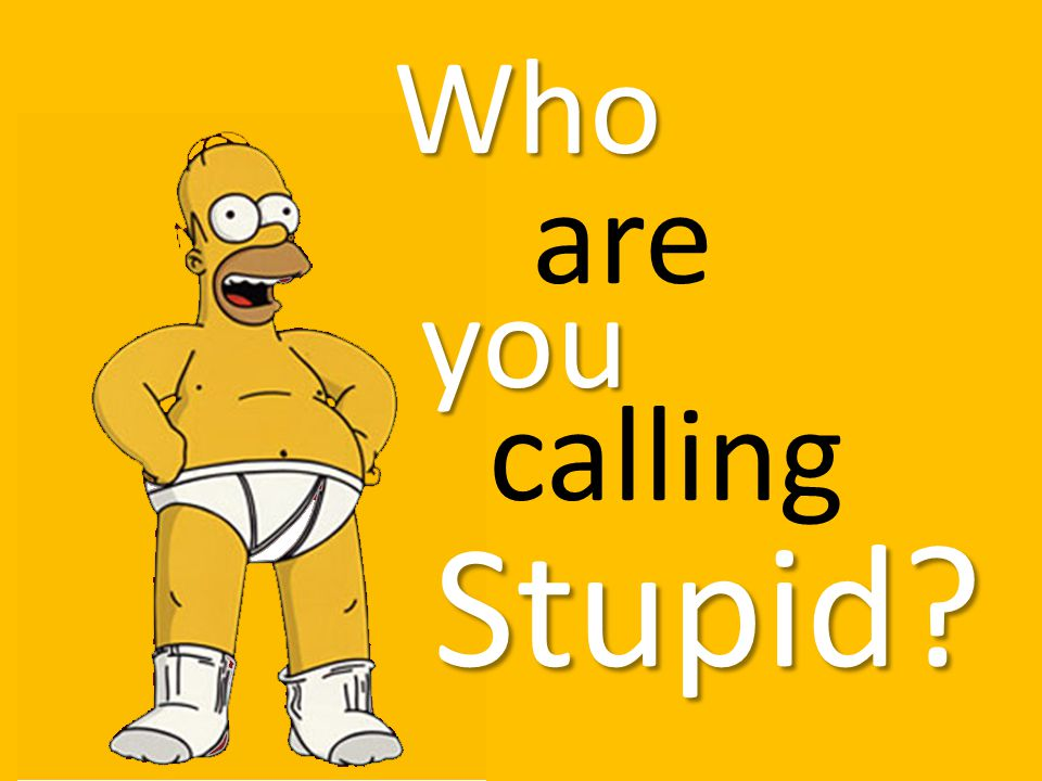 Who are you calling Stupid?