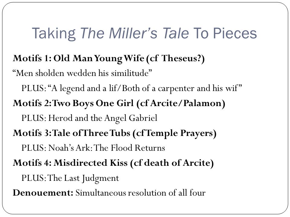 Taking The Miller's Tale To Pieces Motifs 1: Old Man Young Wife (cf Theseus?) Men sholden wedden his similitude PLUS: A legend and a lif/Both of a carpenter and his wif Motifs 2: Two Boys One Girl (cf Arcite/Palamon) PLUS: Herod and the Angel Gabriel Motifs 3: Tale of Three Tubs (cf Temple Prayers) PLUS: Noah's Ark: The Flood Returns Motifs 4: Misdirected Kiss (cf death of Arcite) PLUS: The Last Judgment Denouement: Simultaneous resolution of all four