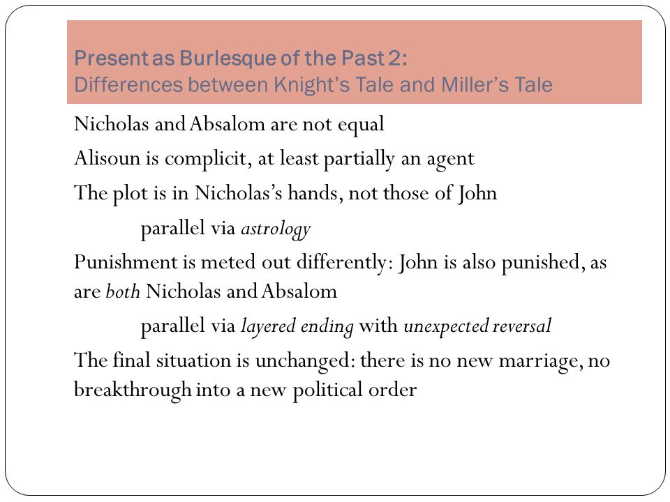 Present as Burlesque of the Past 2: Differences between Knight's Tale and Miller's Tale Nicholas and Absalom are not equal Alisoun is complicit, at least partially an agent The plot is in Nicholas's hands, not those of John parallel via astrology Punishment is meted out differently: John is also punished, as are both Nicholas and Absalom parallel via layered ending with unexpected reversal The final situation is unchanged: there is no new marriage, no breakthrough into a new political order