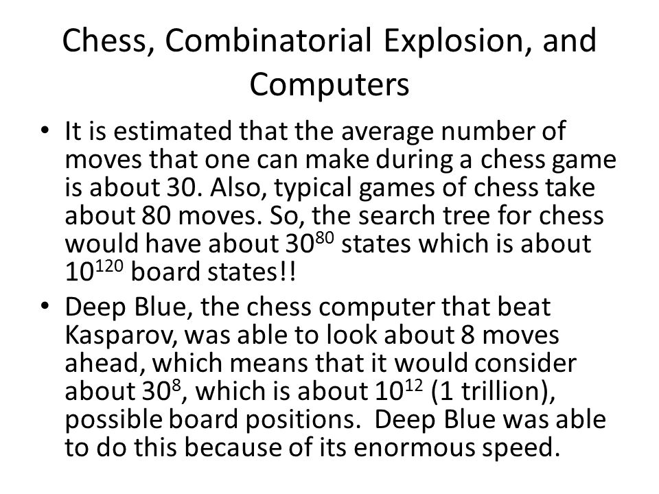 Chess, Combinatorial Explosion, and Computers It is estimated that the average number of moves that one can make during a chess game is about 30.