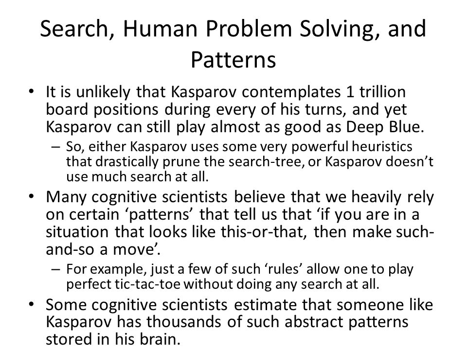 Search, Human Problem Solving, and Patterns It is unlikely that Kasparov contemplates 1 trillion board positions during every of his turns, and yet Kasparov can still play almost as good as Deep Blue.