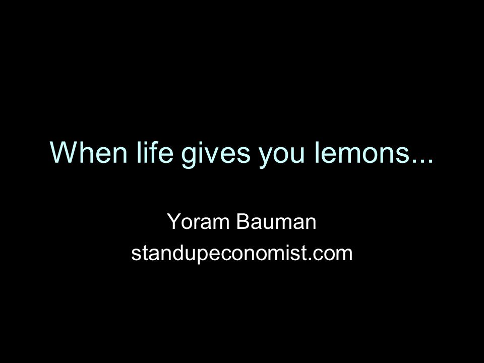 When life gives you lemons... Yoram Bauman standupeconomist.com
