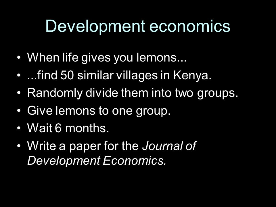 Development economics When life gives you lemons......find 50 similar villages in Kenya. Randomly divide them into two groups. Give lemons to one grou