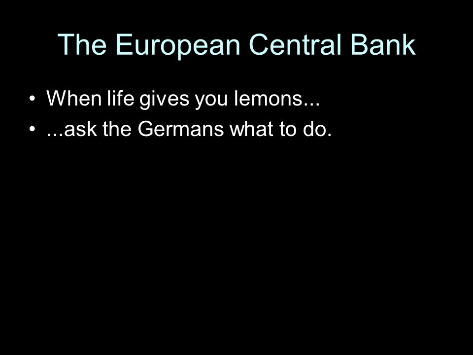 The European Central Bank When life gives you lemons......ask the Germans what to do.
