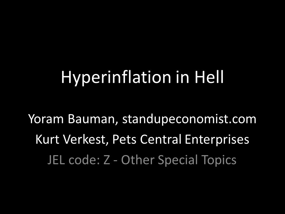 Hyperinflation in Hell Yoram Bauman, standupeconomist.com Kurt Verkest, Pets Central Enterprises JEL code: Z - Other Special Topics