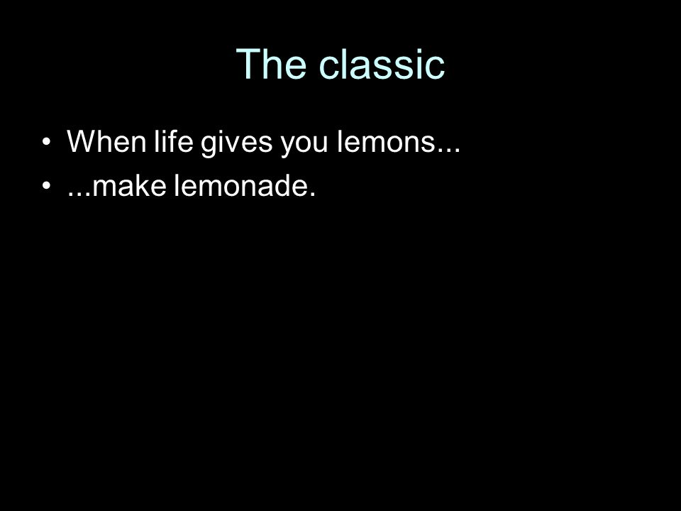 The classic When life gives you lemons......make lemonade.