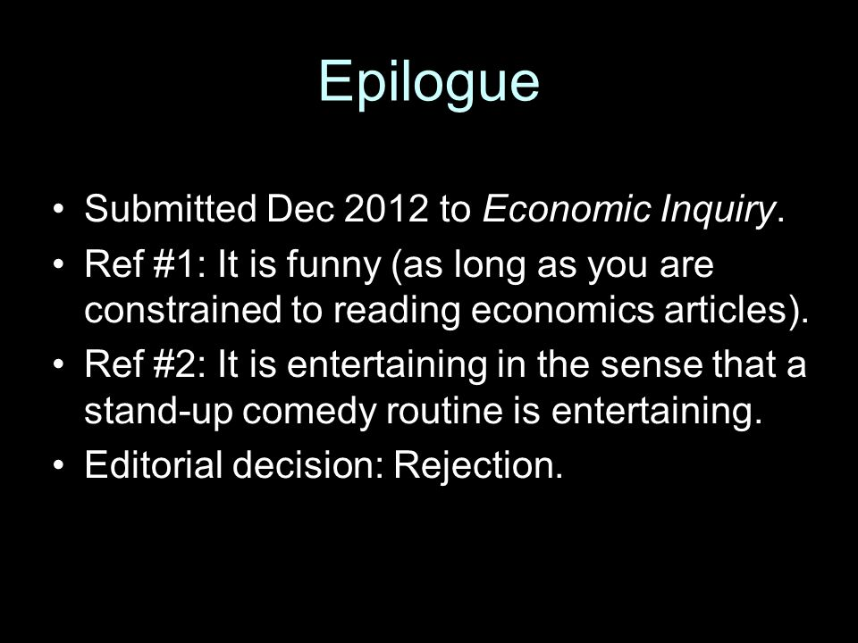 Epilogue Submitted Dec 2012 to Economic Inquiry. Ref #1: It is funny (as long as you are constrained to reading economics articles). Ref #2: It is ent