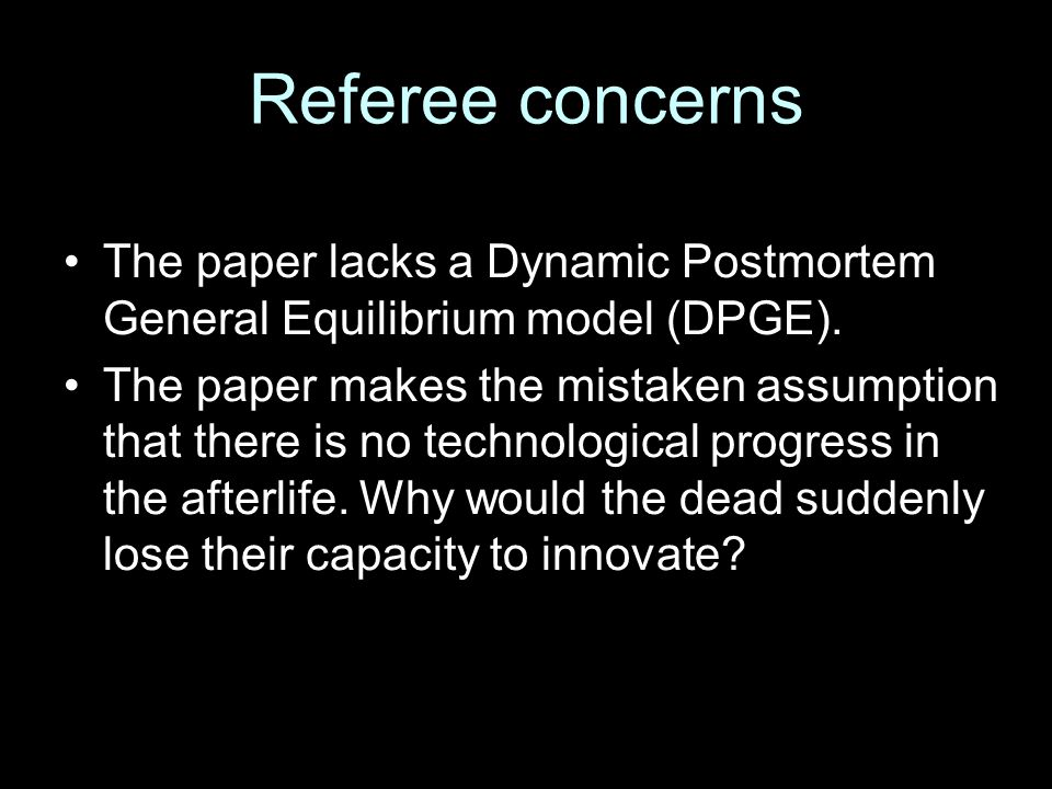 Referee concerns The paper lacks a Dynamic Postmortem General Equilibrium model (DPGE). The paper makes the mistaken assumption that there is no techn
