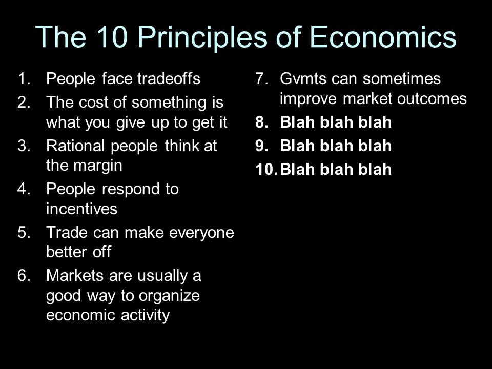 The 10 Principles of Economics 1.People face tradeoffs 2.The cost of something is what you give up to get it 3.Rational people think at the margin 4.P