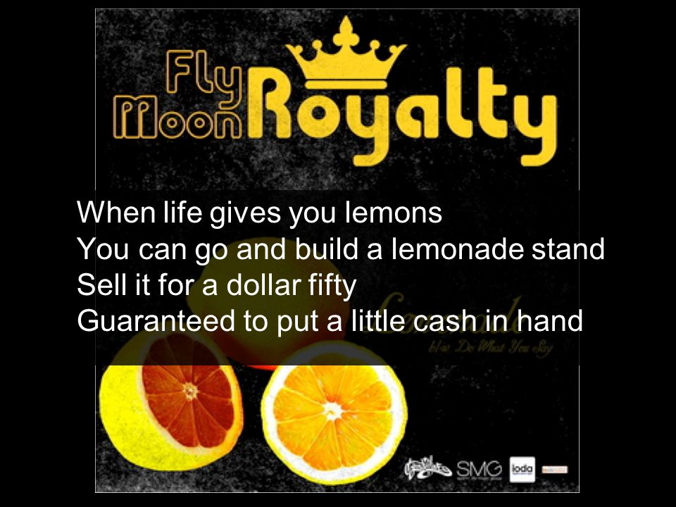 When life gives you lemons You can go and build a lemonade stand Sell it for a dollar fifty Guaranteed to put a little cash in hand