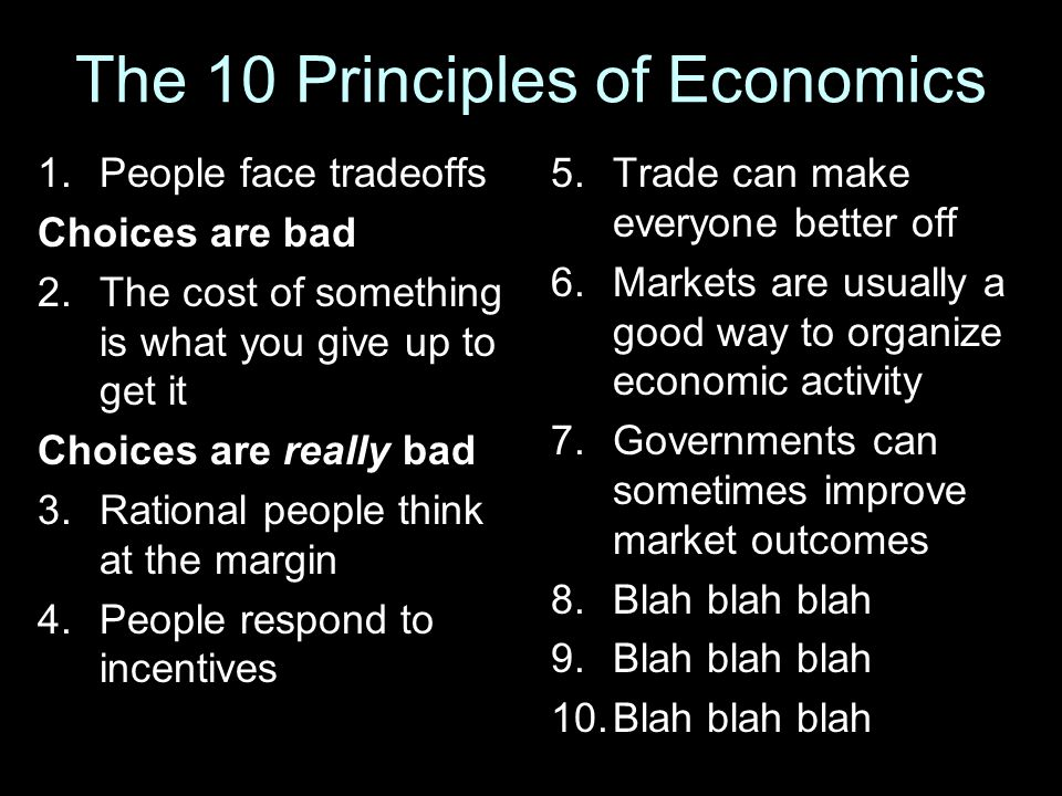 The 10 Principles of Economics 1.People face tradeoffs Choices are bad 2.The cost of something is what you give up to get it Choices are really bad 3.