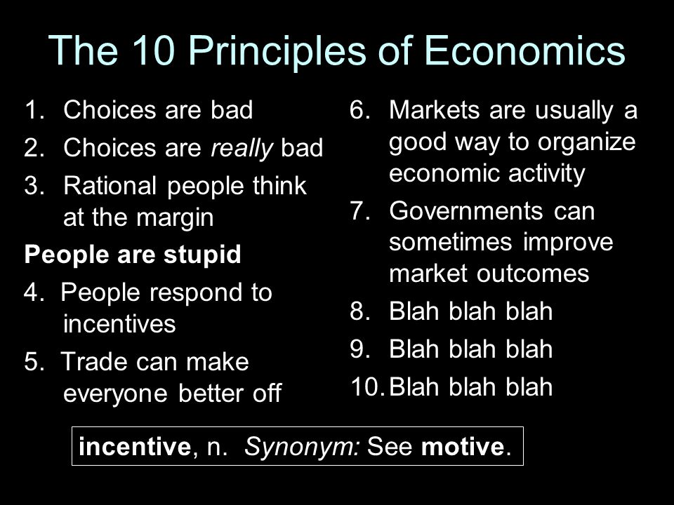 The 10 Principles of Economics 1.Choices are bad 2.Choices are really bad 3.Rational people think at the margin People are stupid 4. People respond to