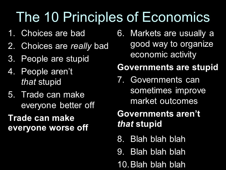 The 10 Principles of Economics 1.Choices are bad 2.Choices are really bad 3.People are stupid 4.People aren't that stupid 5.Trade can make everyone be